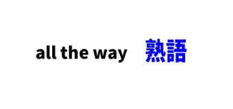 all the way ■意味:はるばる,道中ずっと.,〔…から〕〔…まで〕幅広く[い] 〔from〕 〔to〕.わざわざ