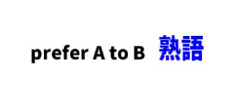 prefer A to B ■意味:BよりAを好む